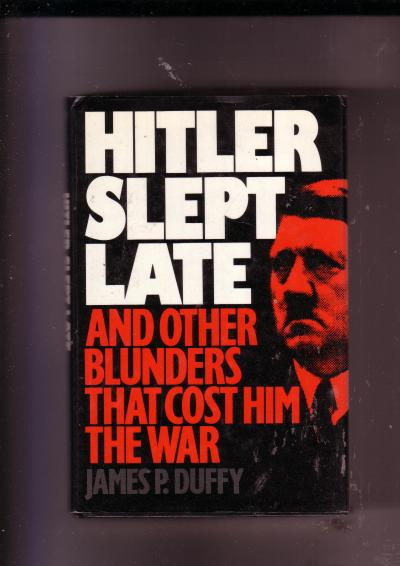 Hitler Slept Late and Other Blunders that Cost Him the War